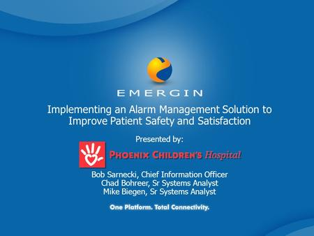 Implementing an Alarm Management Solution to Improve Patient Safety and Satisfaction Presented by: Bob Sarnecki, Chief Information Officer Chad Bohreer,