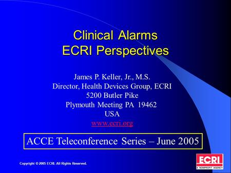 Copyright © 2005 ECRI. All Rights Reserved. Clinical Alarms ECRI Perspectives James P. Keller, Jr., M.S. Director, Health Devices Group, ECRI 5200 Butler.