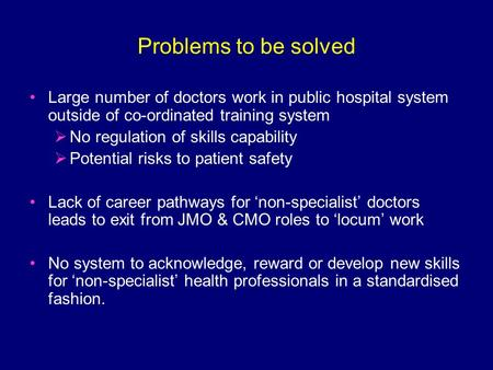 Problems to be solved Large number of doctors work in public hospital system outside of co-ordinated training system  No regulation of skills capability.