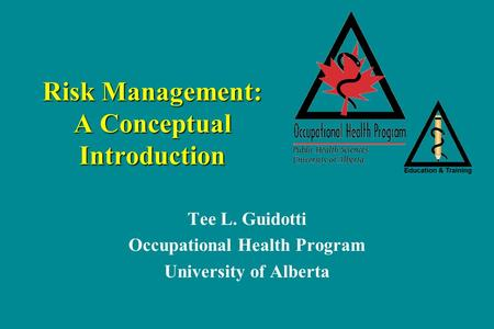 Risk Management: A Conceptual Introduction Tee L. Guidotti Occupational Health Program University of Alberta.