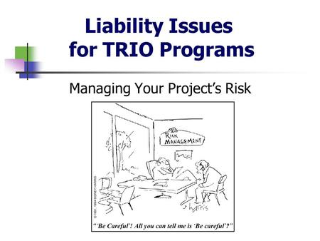 Liability Issues for TRIO Programs Managing Your Project's Risk.