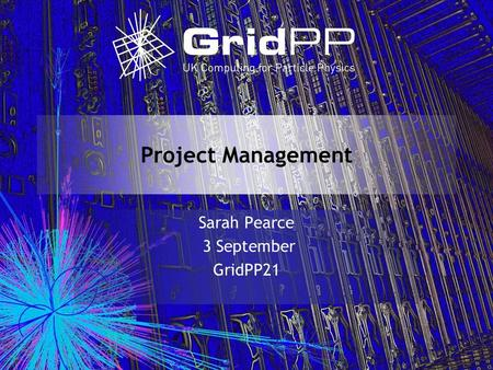 Project Management Sarah Pearce 3 September GridPP21.