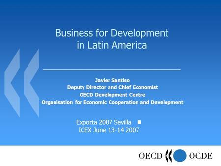 Business for Development in Latin America Javier Santiso Deputy Director and Chief Economist OECD Development Centre Organisation for Economic Cooperation.