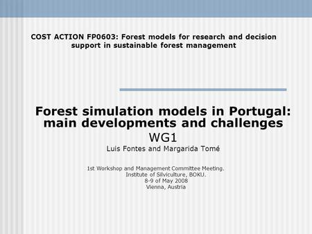 Forest simulation models in Portugal: main developments and challenges WG1 Luis Fontes and Margarida Tomé COST ACTION FP0603: Forest models for research.