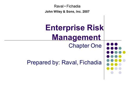 Enterprise Risk Management Chapter One Prepared by: Raval, Fichadia Raval Fichadia John Wiley & Sons, Inc. 2007.