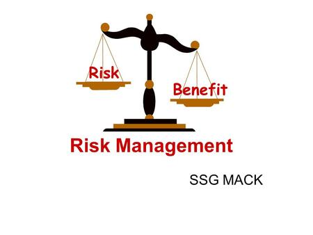 Risk Management SSG MACK Risk Benefit. Purpose Introduce the concept of risk management References: FM 101-5, Appendix J