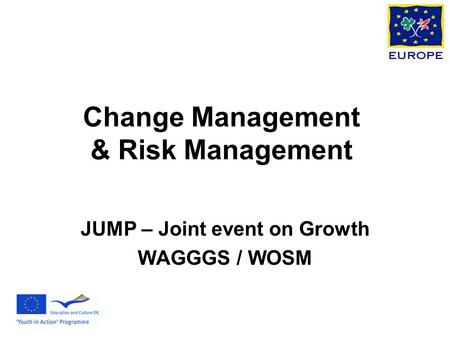 Change Management & Risk Management JUMP – Joint event on Growth WAGGGS / WOSM.