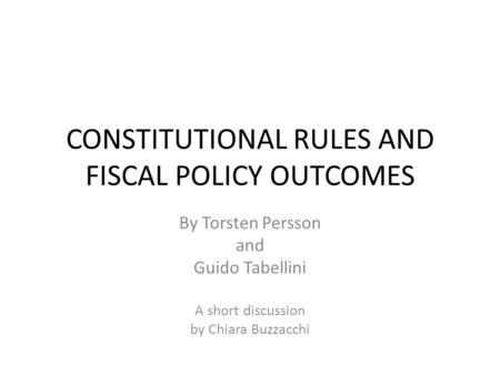 CONSTITUTIONAL RULES AND FISCAL POLICY OUTCOMES By Torsten Persson and Guido Tabellini A short discussion by Chiara Buzzacchi.