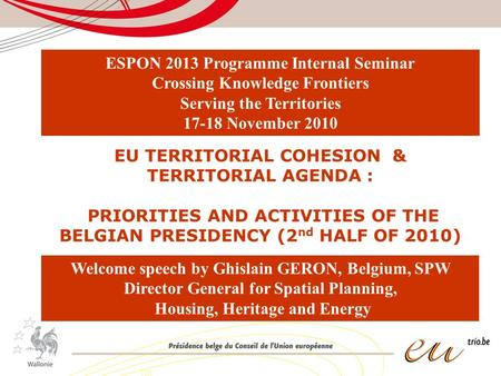 EU TERRITORIAL COHESION & TERRITORIAL AGENDA : PRIORITIES AND ACTIVITIES OF THE BELGIAN PRESIDENCY (2 nd HALF OF 2010) Welcome speech by Ghislain GERON,