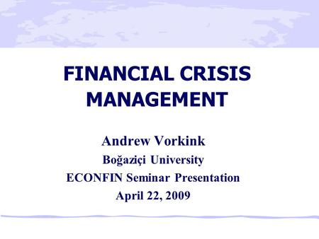 FINANCIAL CRISIS MANAGEMENT Andrew Vorkink Boğaziçi University ECONFIN Seminar Presentation April 22, 2009.