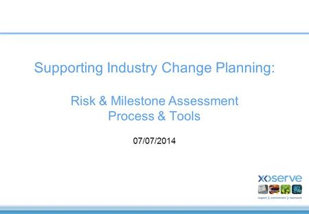 Supporting Industry Change Planning: Risk & Milestone Assessment Process & Tools 07/07/2014.