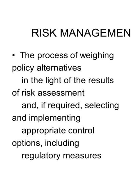 RISK MANAGEMENT The process of weighing policy alternatives in the light of the results of risk assessment and, if required, selecting and implementing.
