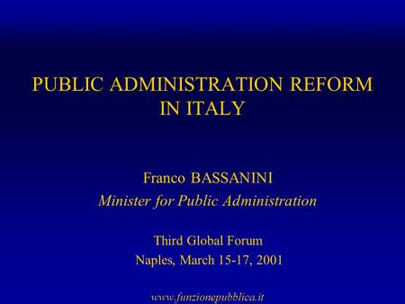 PUBLIC ADMINISTRATION REFORM IN ITALY Franco BASSANINI Minister for Public Administration Third Global Forum Naples, March 15-17, 2001 www.funzionepubblica.it.