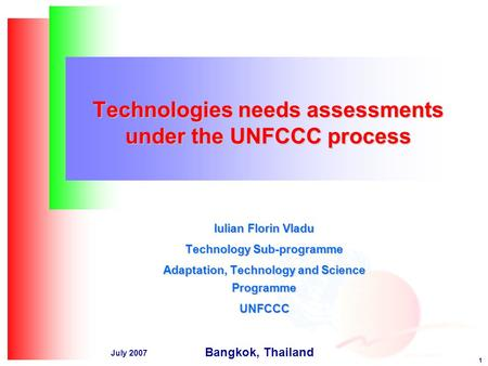 1 July 2007 Technologies needs assessments under the UNFCCC process Iulian Florin Vladu Technology Sub-programme Adaptation, Technology and Science Programme.