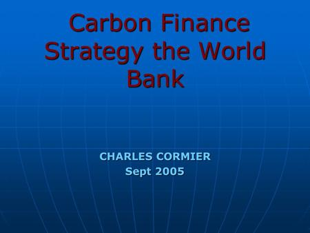 Carbon Finance Strategy the World Bank Carbon Finance Strategy the World Bank CHARLES CORMIER Sept 2005.