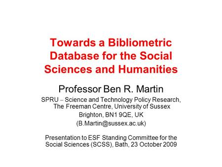 Towards a Bibliometric Database for the Social Sciences and Humanities Professor Ben R. Martin SPRU – Science and Technology Policy Research, The Freeman.