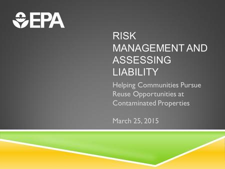 RISK MANAGEMENT AND ASSESSING LIABILITY Helping Communities Pursue Reuse Opportunities at Contaminated Properties March 25, 2015.