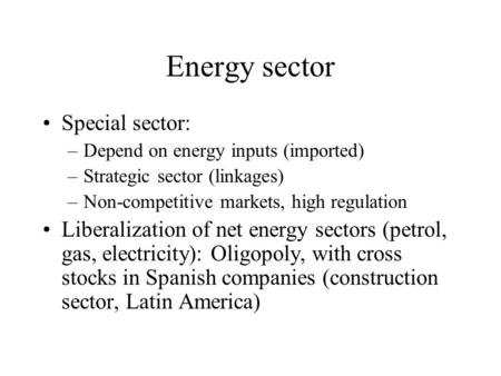 Energy sector Special sector: –Depend on energy inputs (imported) –Strategic sector (linkages) –Non-competitive markets, high regulation Liberalization.