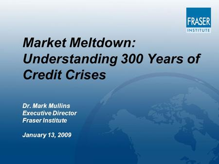 Market Meltdown: Understanding 300 Years of Credit Crises Dr. Mark Mullins Executive Director Fraser Institute January 13, 2009.
