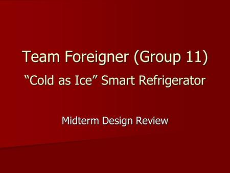 "Team Foreigner (Group 11) ""Cold as Ice"" Smart Refrigerator Midterm Design Review."