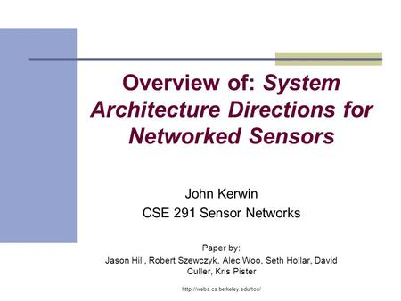 Overview of: System Architecture Directions for Networked Sensors John Kerwin CSE 291 Sensor Networks Paper by: Jason Hill, Robert Szewczyk, Alec Woo,