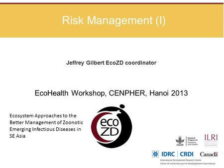 Risk Management (I) Jeffrey Gilbert EcoZD coordinator EcoHealth Workshop, CENPHER, Hanoi 2013 Ecosystem Approaches to the Better Management of Zoonotic.