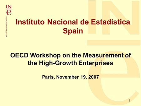 1 Instituto Nacional de Estadística Spain OECD Workshop on the Measurement of the High-Growth Enterprises Paris, November 19, 2007.