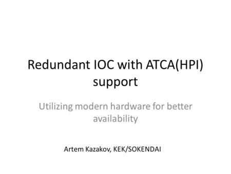 Redundant IOC with ATCA(HPI) support Utilizing modern hardware for better availability Artem Kazakov, KEK/SOKENDAI.