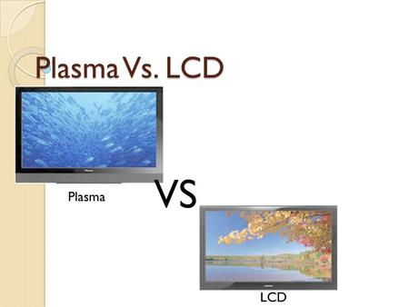 Plasma Vs. LCD VS Plasma LCD. Comparing LCD and Plasma LCDPlasma For the LCD TVs, screens are available to a maximum diagonal size of 60 inches. They.