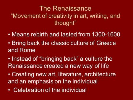 "The Renaissance ""Movement of creativity in art, writing, and thought"" Means rebirth and lasted from 1300-1600 Bring back the classic culture of Greece."