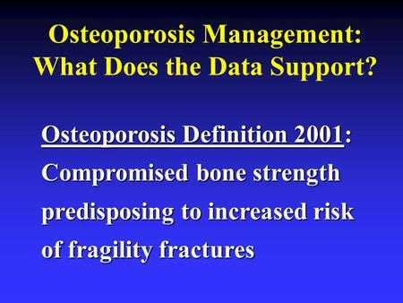 Osteoporosis Management: What Does the Data Support? Osteoporosis Definition 2001: Compromised bone strength predisposing to increased risk of fragility.