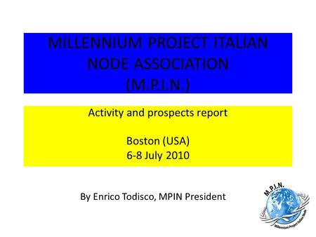 MILLENNIUM PROJECT ITALIAN NODE ASSOCIATION (M.P.I.N.) By Enrico Todisco, MPIN President Activity and prospects report Boston (USA) 6-8 July 2010.