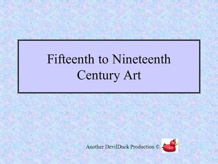Fifteenth to Nineteenth Century Art Another DevilDuck Production ©