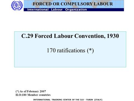 INTERNATIONAL TRAINING CENTER OF THE ILO - TURIN (ITALY) C.29 Forced Labour Convention, 1930 170 ratifications (*) FORCED OR COMPULSORY LABOUR (*) As of.