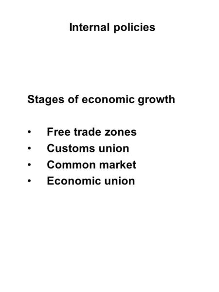 Internal policies Stages of economic growth Free trade zones Customs union Common market Economic union.