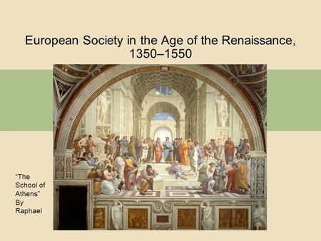 "European Society in the Age of the Renaissance, 1350–1550 ""The School of Athens"" By Raphael."