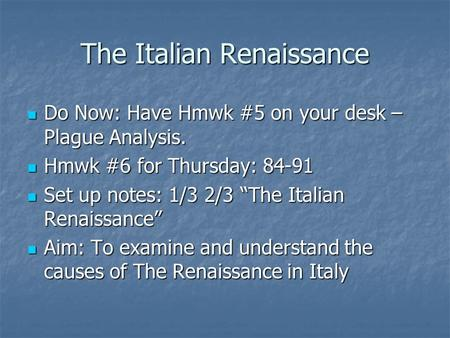 The Italian Renaissance Do Now: Have Hmwk #5 on your desk – Plague Analysis. Do Now: Have Hmwk #5 on your desk – Plague Analysis. Hmwk #6 for Thursday: