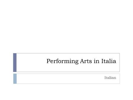 Performing Arts in Italia Italian. Performing Arts  Performing Arts – L'Arto Dello Spettacolo  What can be considered Performing Arts?  Dance  Theatre.