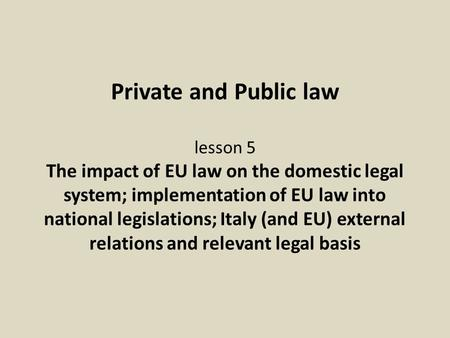 Private and Public law lesson 5 The impact of EU law on the domestic legal system; implementation of EU law into national legislations; Italy (and EU)