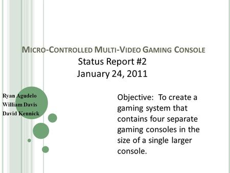 M ICRO -C ONTROLLED M ULTI -V IDEO G AMING C ONSOLE Ryan Agudelo William Davis David Kennick Status Report #2 January 24, 2011 Objective: To create a gaming.