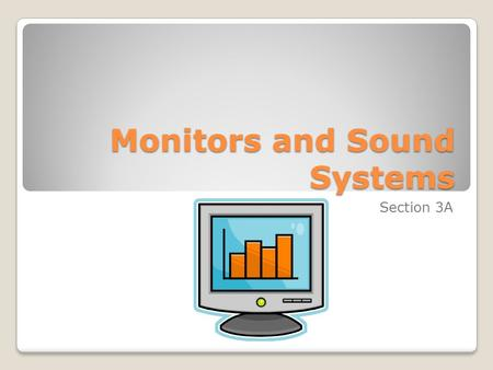 Monitors and Sound Systems Section 3A. Objectives List the two most commonly used types of computer monitors. Explain how a CRT monitor displays images.