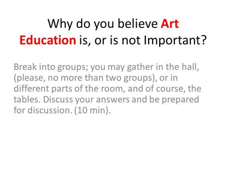 Why do you believe Art Education is, or is not Important? Break into groups; you may gather in the hall, (please, no more than two groups), or in different.