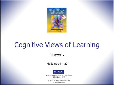 Educational Psychology, ALE, 11 th Edition ISBN 0137144547 © 2011 Pearson Education, Inc. All rights reserved. Cognitive Views of Learning Cluster 7 Modules.