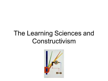 The Learning Sciences and Constructivism. Learning Sciences: interdisciplinary science based in psychology, education, computer science, philosophy, sociology,