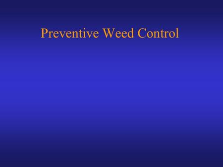 Preventive Weed Control. Weed control practices must be:  Effective, economical, practical  Safe to humans  Safe to environment  Minimal non-target.