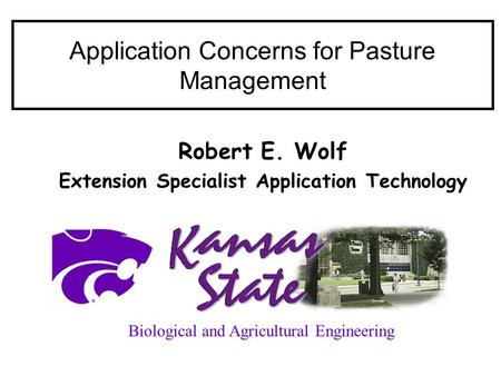 Application Concerns for Pasture Management Robert E. Wolf Extension Specialist Application Technology Biological and Agricultural Engineering.