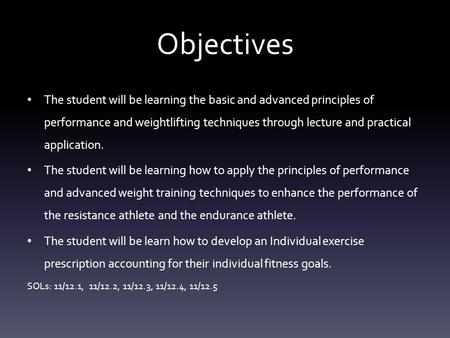 Objectives The student will be learning the basic and advanced principles of performance and weightlifting techniques through lecture and practical application.