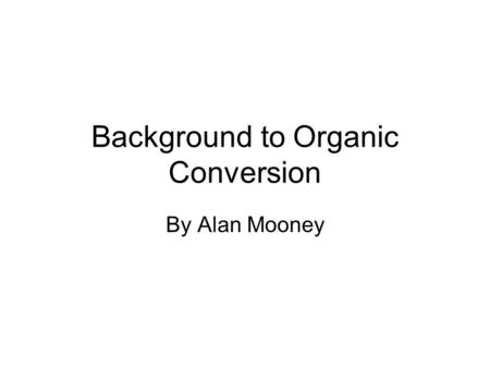 Background to Organic Conversion By Alan Mooney. Background Prior to conversion in 2009 I was farming 160ac 120ac in continuous winter cereal balance,