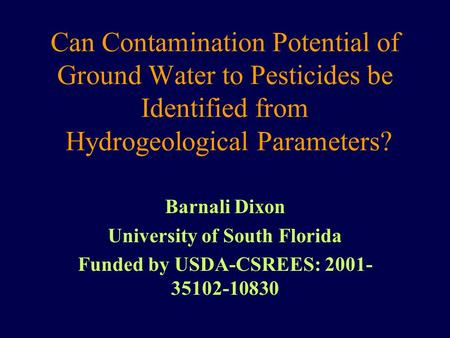 Can Contamination Potential of Ground Water to Pesticides be Identified from Hydrogeological Parameters? Barnali Dixon University of South Florida Funded.