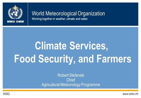 World Meteorological Organization Working together in weather, climate and water WMO OMM WMO www.wmo.int Climate Services, Food Security, and Farmers Robert.